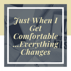 Just When I Get Comfortable…Everything Changes