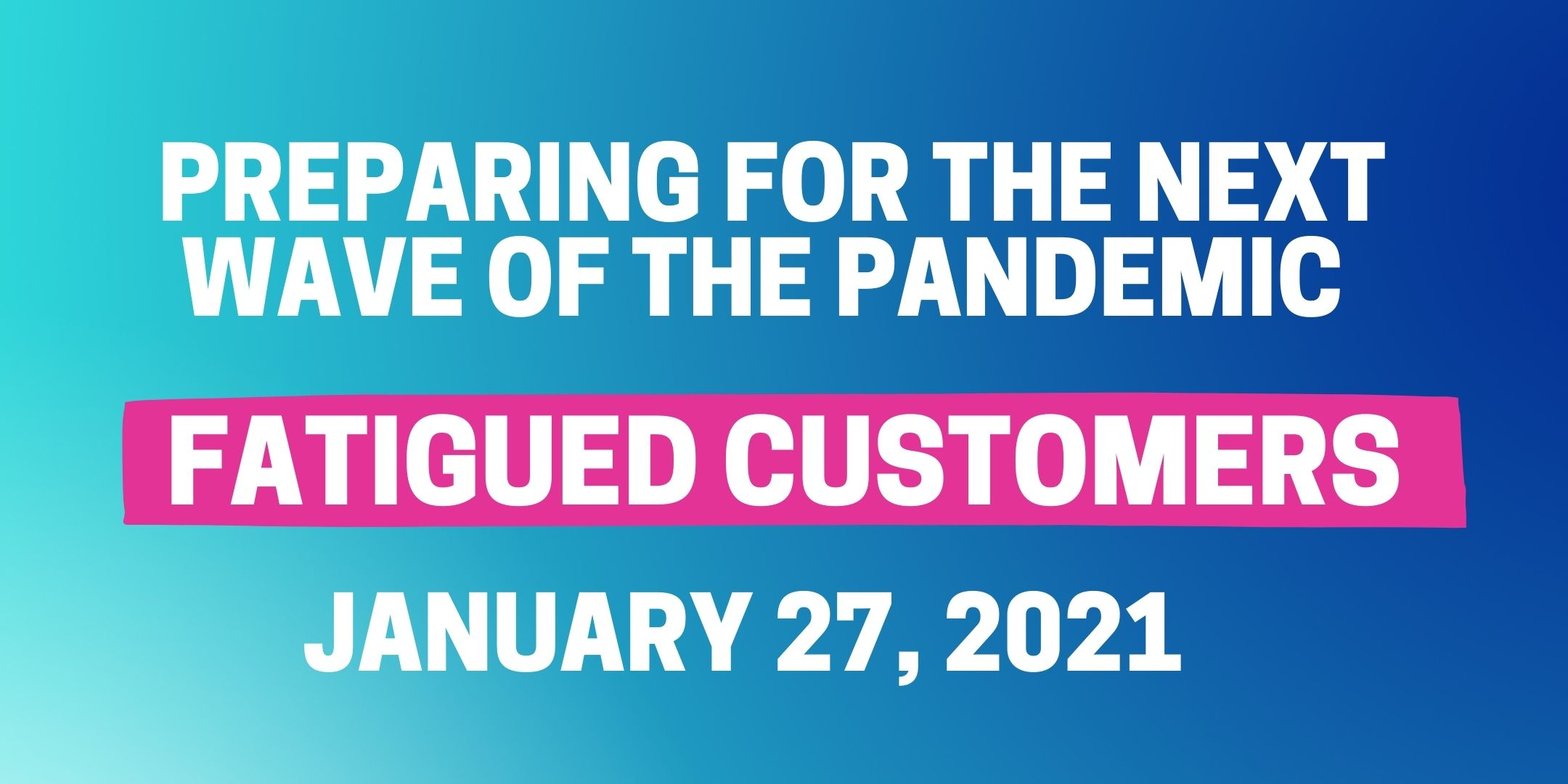 Preparing for the Next Wave of Pandemic-Fatigued Customers January 27